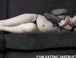 You are a chronic cum eating slut CEI